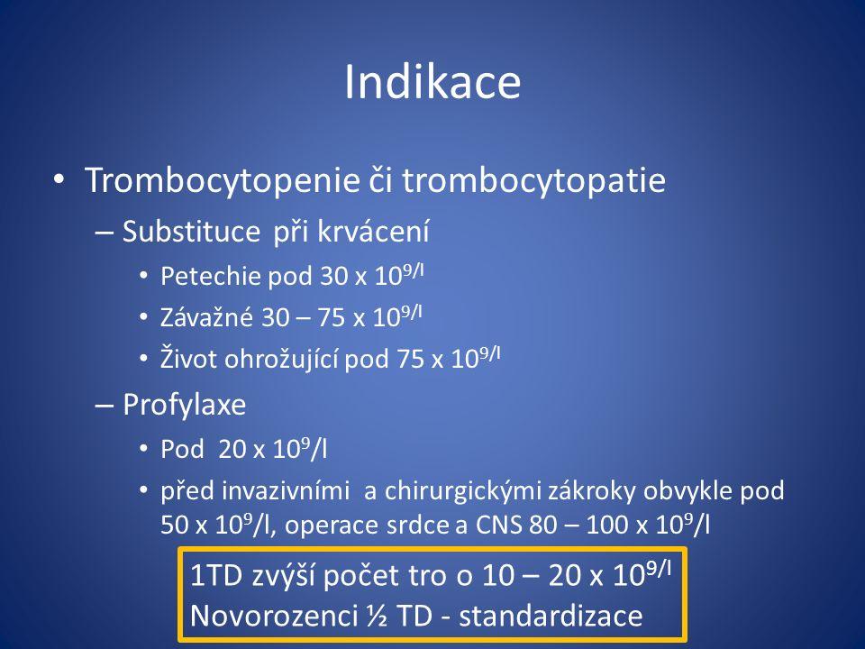 Indikace Trombocytopenie či trombocytopatie – Substituce při krvácení Petechie pod 30 x 10 9/l Závažné 30 – 75 x 10 9/l Život ohrožující pod 75 x 10 9/l – Profylaxe Pod 20 x 10 9 /l před invazivními a chirurgickými zákroky obvykle pod 50 x 10 9 /l, operace srdce a CNS 80 – 100 x 10 9 /l 1TD zvýší počet tro o 10 – 20 x 10 9/l Novorozenci ½ TD - standardizace