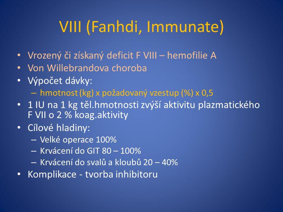 VIII (Fanhdi, Immunate) Vrozený či získaný deficit F VIII – hemofilie A Von Willebrandova choroba Výpočet dávky: – hmotnost (kg) x požadovaný vzestup (%) x 0,5 1 IU na 1 kg těl.hmotnosti zvýší aktivitu plazmatického F VII o 2 % koag.aktivity Cílové hladiny: – Velké operace 100% – Krvácení do GIT 80 – 100% – Krvácení do svalů a kloubů 20 – 40% Komplikace - tvorba inhibitoru