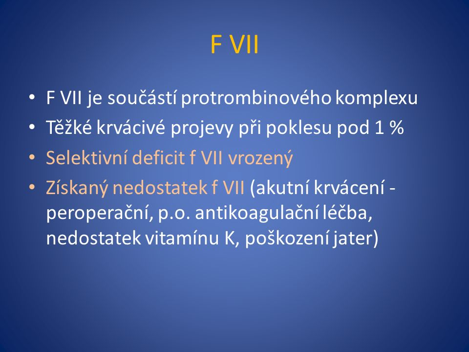 F VII F VII je součástí protrombinového komplexu Těžké krvácivé projevy při poklesu pod 1 % Selektivní deficit f VII vrozený Získaný nedostatek f VII (akutní krvácení - peroperační, p.o.