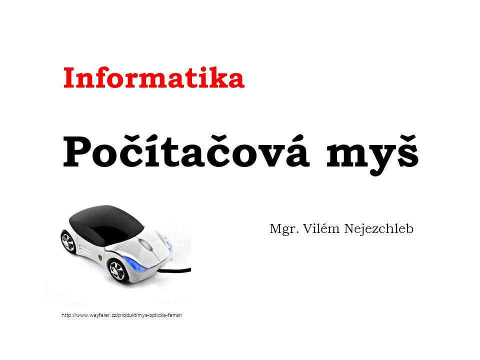 Informatika Počítačová myš Mgr. Vilém Nejezchleb http://www.wayfarer.cz/produkt/mys-opticka-ferrari