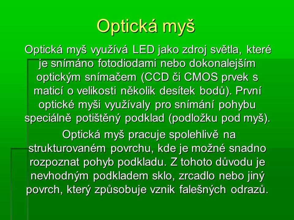 Optická myš využívá LED jako zdroj světla, které je snímáno fotodiodami nebo dokonalejším optickým snímačem (CCD či CMOS prvek s maticí o velikosti několik desítek bodů).