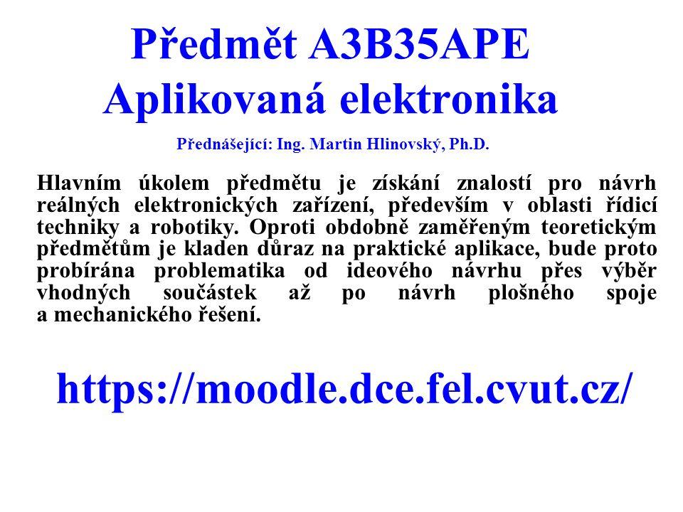 Předmět A3B35APE Aplikovaná elektronika Hlavním úkolem předmětu je získání znalostí pro návrh reálných elektronických zařízení, především v oblasti ří