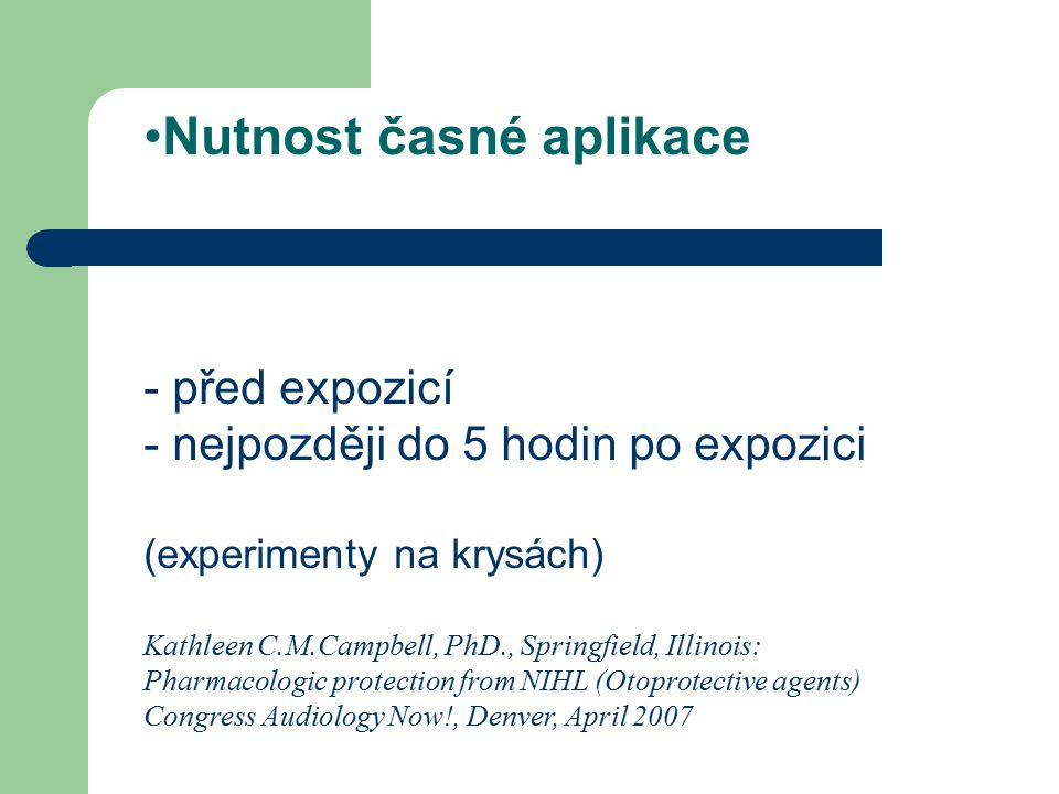 Nutnost časné aplikace - před expozicí - nejpozději do 5 hodin po expozici (experimenty na krysách) Kathleen C.M.Campbell, PhD., Springfield, Illinois: Pharmacologic protection from NIHL (Otoprotective agents) Congress Audiology Now!, Denver, April 2007