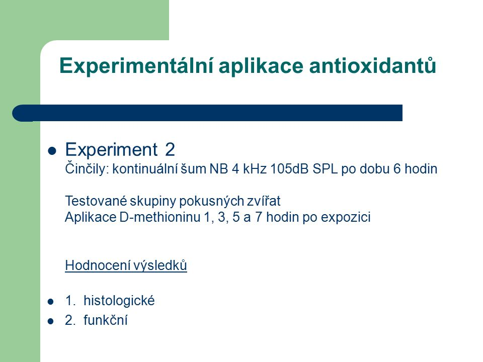 Experimentální aplikace antioxidantů Experiment 2 Činčily: kontinuální šum NB 4 kHz 105dB SPL po dobu 6 hodin Testované skupiny pokusných zvířat Aplikace D-methioninu 1, 3, 5 a 7 hodin po expozici Hodnocení výsledků 1.