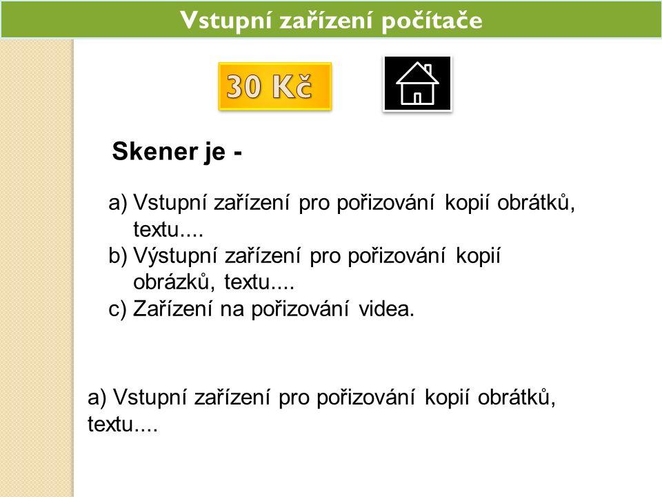 Vstupní zařízení počítače Skener je - a)Vstupní zařízení pro pořizování kopií obrátků, textu.... b)Výstupní zařízení pro pořizování kopií obrázků, tex