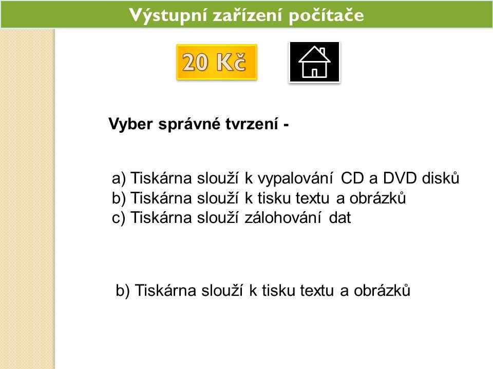 Výstupní zařízení počítače a)Tiskárna slouží k vypalování CD a DVD disků b)Tiskárna slouží k tisku textu a obrázků c)Tiskárna slouží zálohování dat b) Tiskárna slouží k tisku textu a obrázků Vyber správné tvrzení -