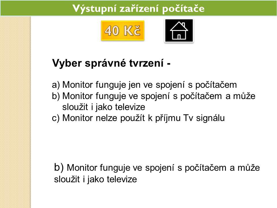 Výstupní zařízení počítače Vyber správné tvrzení - a)Monitor funguje jen ve spojení s počítačem b)Monitor funguje ve spojení s počítačem a může sloužit i jako televize c)Monitor nelze použít k příjmu Tv signálu b) Monitor funguje ve spojení s počítačem a může sloužit i jako televize