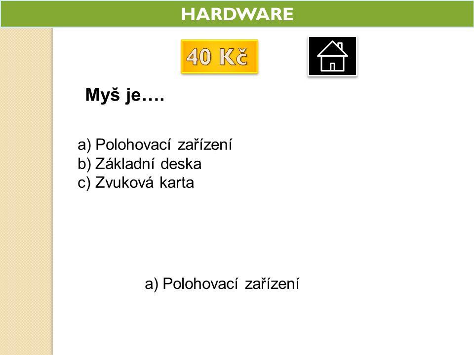 HARDWARE Myš je…. a)Polohovací zařízení b)Základní deska c)Zvuková karta a)Polohovací zařízení