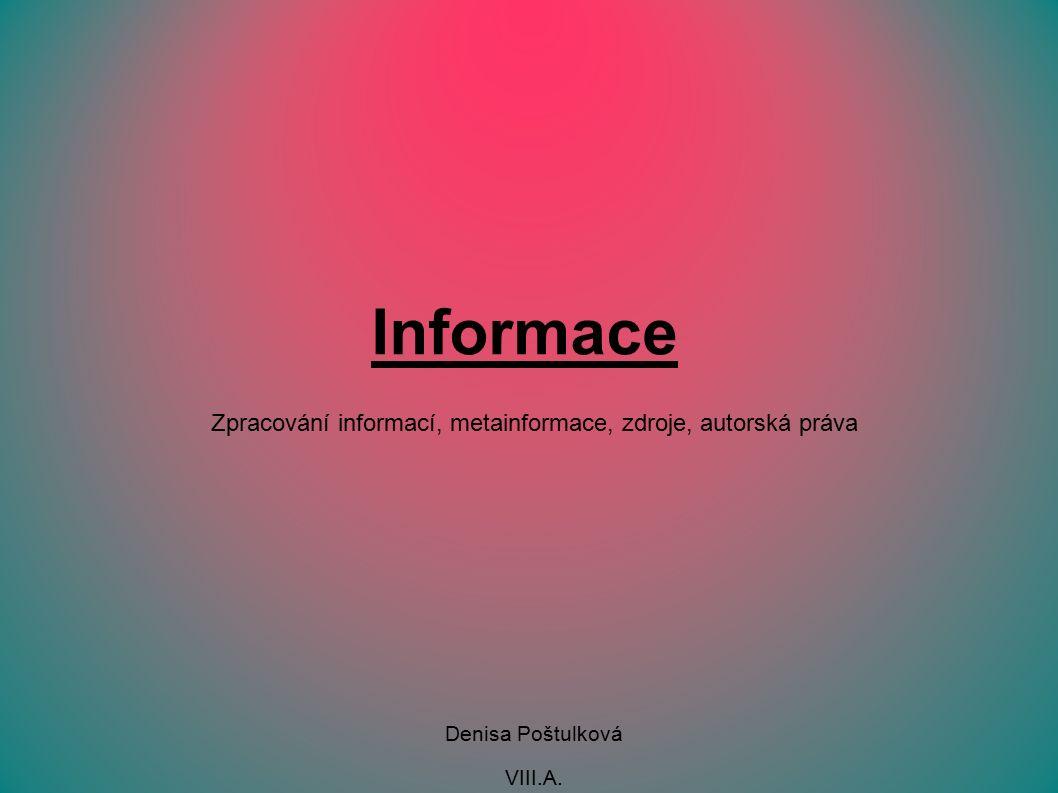 Informace Zpracování informací, metainformace, zdroje, autorská práva Denisa Poštulková VIII.A.