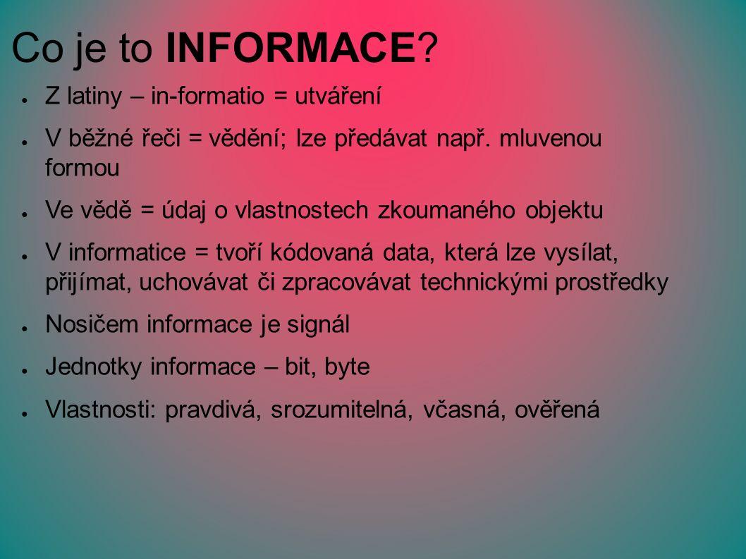 Co je to INFORMACE. ● Z latiny – in-formatio = utváření ● V běžné řeči = vědění; lze předávat např.