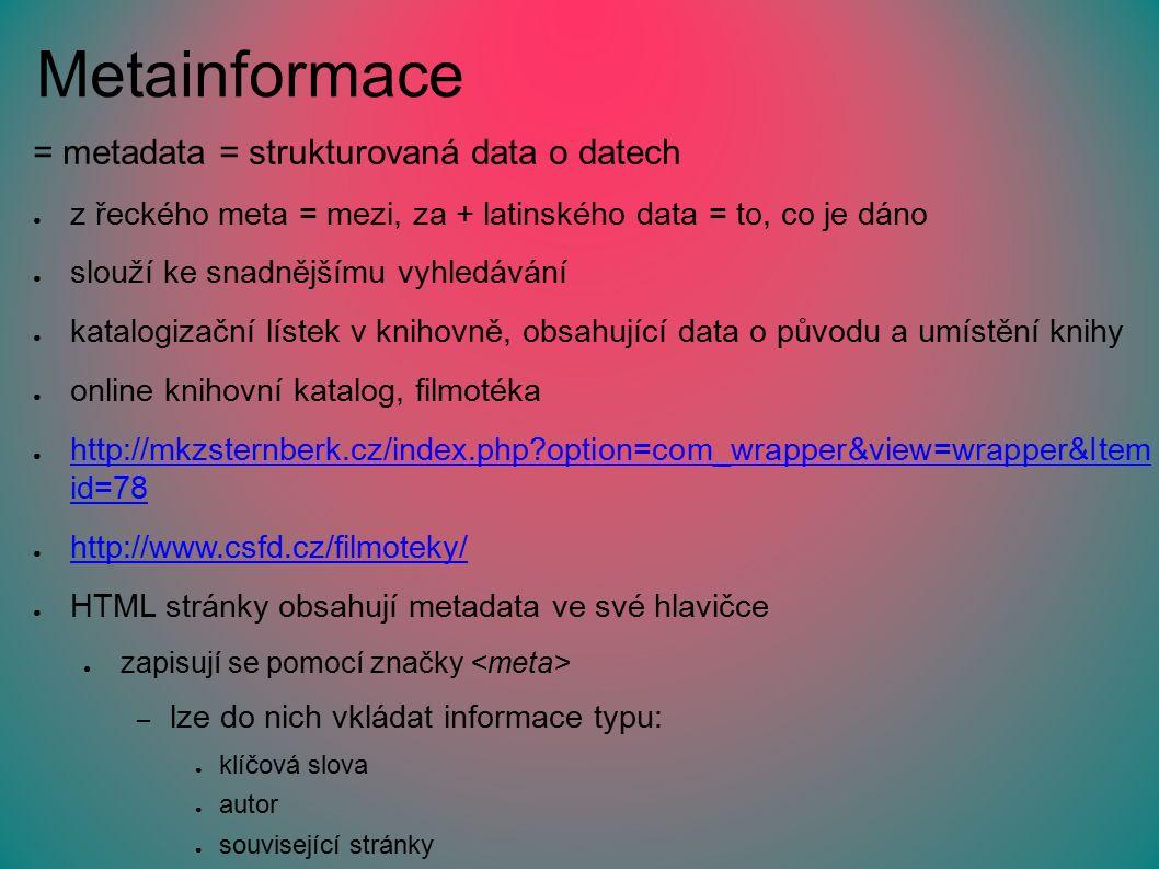 Metainformace = metadata = strukturovaná data o datech ● z řeckého meta = mezi, za + latinského data = to, co je dáno ● slouží ke snadnějšímu vyhledávání ● katalogizační lístek v knihovně, obsahující data o původu a umístění knihy ● online knihovní katalog, filmotéka ● http://mkzsternberk.cz/index.php option=com_wrapper&view=wrapper&Item id=78 http://mkzsternberk.cz/index.php option=com_wrapper&view=wrapper&Item id=78 ● http://www.csfd.cz/filmoteky/ http://www.csfd.cz/filmoteky/ ● HTML stránky obsahují metadata ve své hlavičce ● zapisují se pomocí značky – lze do nich vkládat informace typu: ● klíčová slova ● autor ● související stránky ● …