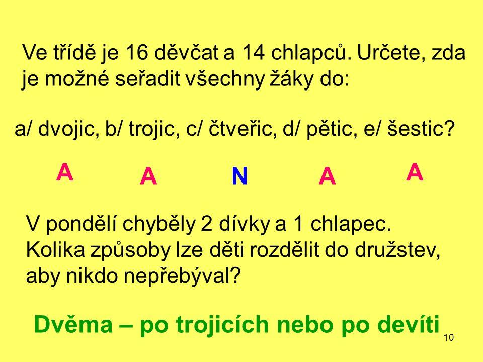 10 Ve třídě je 16 děvčat a 14 chlapců. Určete, zda je možné seřadit všechny žáky do: a/ dvojic, b/ trojic, c/ čtveřic, d/ pětic, e/ šestic? V pondělí