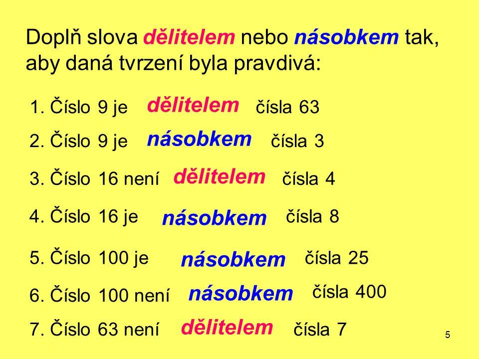5 Doplň slova dělitelem nebo násobkem tak, aby daná tvrzení byla pravdivá: 1. Číslo 9 je dělitelem čísla 63 2. Číslo 9 je násobkem čísla 3 3. Číslo 16