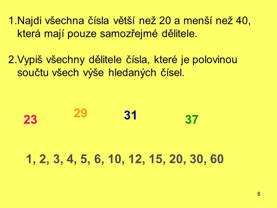6 1.Najdi všechna čísla větší než 20 a menší než 40, která mají pouze samozřejmé dělitele. 2.Vypiš všechny dělitele čísla, které je polovinou součtu v