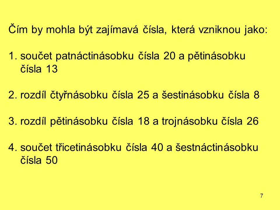 7 Čím by mohla být zajímavá čísla, která vzniknou jako: 1. součet patnáctinásobku čísla 20 a pětinásobku čísla 13 2. rozdíl čtyřnásobku čísla 25 a šes