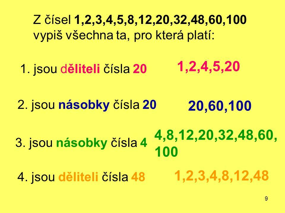 9 Z čísel 1,2,3,4,5,8,12,20,32,48,60,100 vypiš všechna ta, pro která platí: 1. jsou děliteli čísla 20 3. jsou násobky čísla 4 2. jsou násobky čísla 20