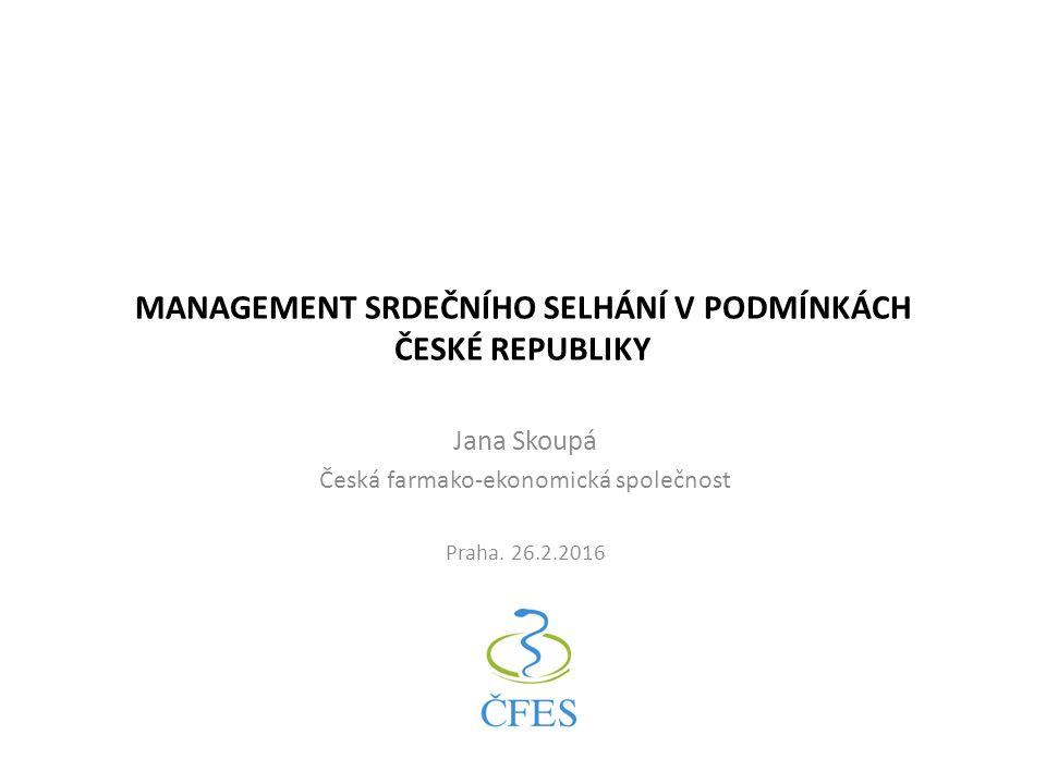 MANAGEMENT SRDEČNÍHO SELHÁNÍ V PODMÍNKÁCH ČESKÉ REPUBLIKY Jana Skoupá Česká farmako-ekonomická společnost Praha.