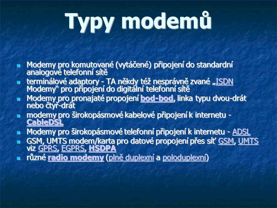 """Typy modemů Modemy pro komutované (vytáčené) připojení do standardní analogové telefonní sítě Modemy pro komutované (vytáčené) připojení do standardní analogové telefonní sítě terminálové adaptory - TA někdy též nesprávně zvané """"ISDN Modemy pro připojení do digitální telefonní sítě terminálové adaptory - TA někdy též nesprávně zvané """"ISDN Modemy pro připojení do digitální telefonní sítěISDN Modemy pro pronajaté propojení bod-bod, linka typu dvou-drát nebo čtyř-drát Modemy pro pronajaté propojení bod-bod, linka typu dvou-drát nebo čtyř-drátbod-bod modemy pro širokopásmové kabelové připojení k internetu - CableDSL modemy pro širokopásmové kabelové připojení k internetu - CableDSL CableDSL Modemy pro širokopásmové telefonní připojení k internetu - ADSL Modemy pro širokopásmové telefonní připojení k internetu - ADSLADSL GSM, UMTS modem/karta pro datové propojení přes síť GSM, UMTS viz GPRS, EGPRS, HSDPA GSM, UMTS modem/karta pro datové propojení přes síť GSM, UMTS viz GPRS, EGPRS, HSDPAGSMUMTSGPRSEGPRSHSDPAGSMUMTSGPRSEGPRSHSDPA různé radio modemy (plně duplexní a poloduplexní) různé radio modemy (plně duplexní a poloduplexní)radio modemyplně duplexnípoloduplexníradio modemyplně duplexnípoloduplexní"""