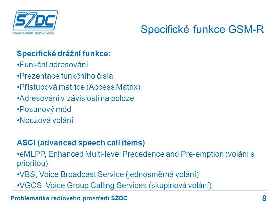 Specifické drážní funkce: Funkční adresování Prezentace funkčního čísla Přístupová matrice (Access Matrix) Adresování v závislosti na poloze Posunový mód Nouzová volání ASCI (advanced speech call items) eMLPP, Enhanced Multi-level Precedence and Pre-emption (volání s prioritou) VBS, Voice Broadcast Service (jednosměrná volání) VGCS, Voice Group Calling Services (skupinová volání) 8 Problematika rádiového prostředí SŽDC Specifické funkce GSM-R