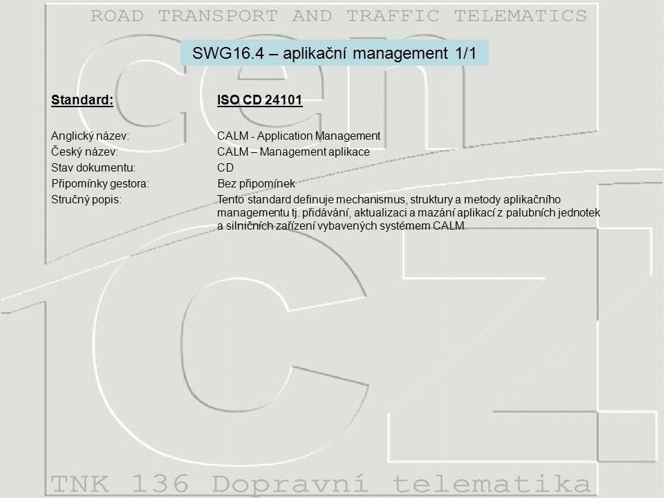 Standard: ISO CD 24101 Anglický název:CALM - Application Management Český název:CALM – Management aplikace Stav dokumentu:CD Připomínky gestora:Bez připomínek Stručný popis:Tento standard definuje mechanismus, struktury a metody aplikačního managementu tj.