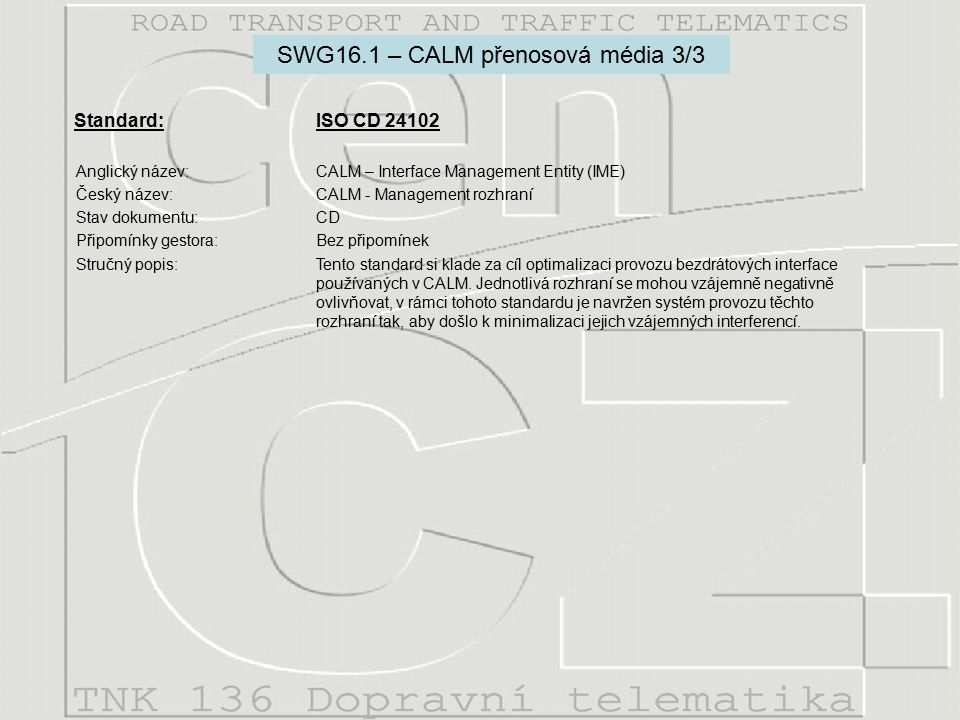 Standard: ISO CD 21210-1 Anglický název:CALM - Medium and long range, high speed, air interface parameters and protocols for broadcast, point - point, vehicle - vehicle, and vehicle -point communications in the ITS sector.