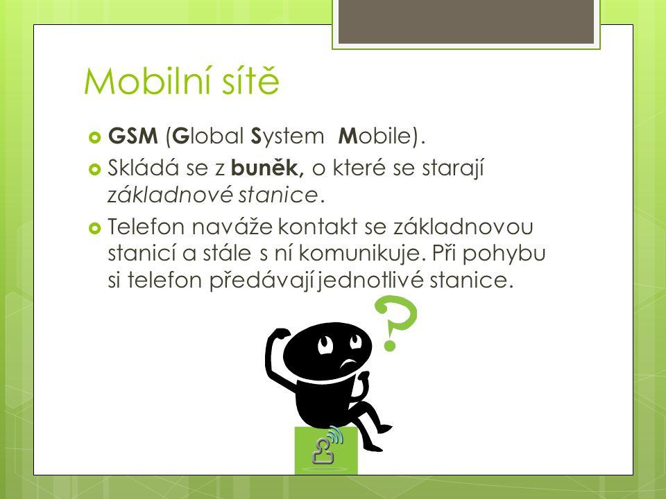 Mobilní sítě  GSM ( G lobal S ystem M obile).  Skládá se z buněk, o které se starají základnové stanice.  Telefon naváže kontakt se základnovou sta
