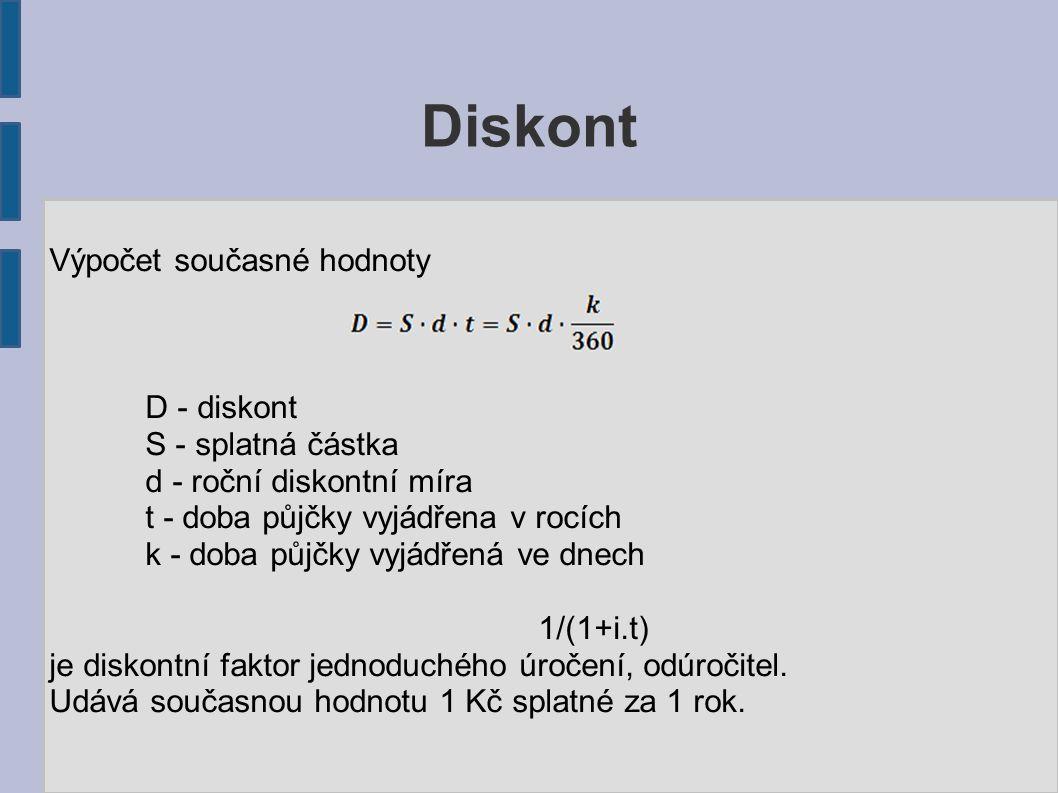 Diskont Výpočet současné hodnoty D - diskont S - splatná částka d - roční diskontní míra t - doba půjčky vyjádřena v rocích k - doba půjčky vyjádřená ve dnech 1/(1+i.t) je diskontní faktor jednoduchého úročení, odúročitel.