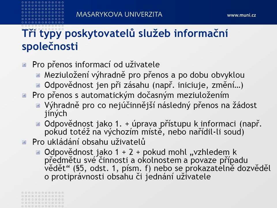 Tři typy poskytovatelů služeb informační společnosti Pro přenos informací od uživatele Meziuložení výhradně pro přenos a po dobu obvyklou Odpovědnost jen při zásahu (např.