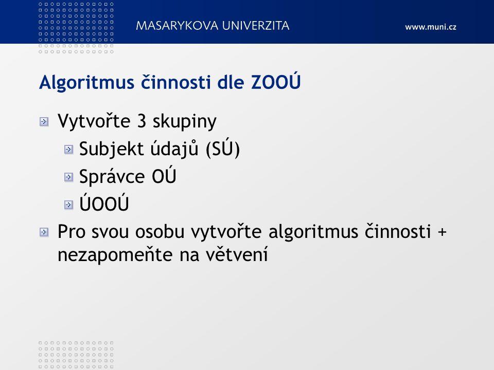 Algoritmus činnosti dle ZOOÚ Vytvořte 3 skupiny Subjekt údajů (SÚ) Správce OÚ ÚOOÚ Pro svou osobu vytvořte algoritmus činnosti + nezapomeňte na větvení