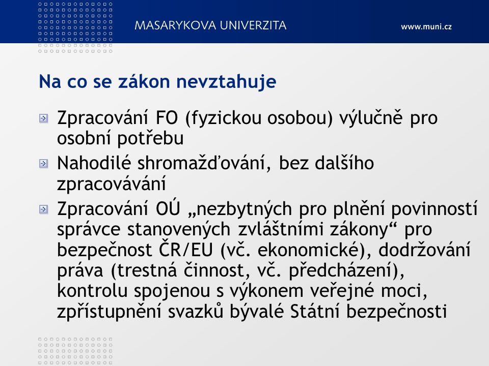 """Na co se zákon nevztahuje Zpracování FO (fyzickou osobou) výlučně pro osobní potřebu Nahodilé shromažďování, bez dalšího zpracovávání Zpracování OÚ """"nezbytných pro plnění povinností správce stanovených zvláštními zákony pro bezpečnost ČR/EU (vč."""