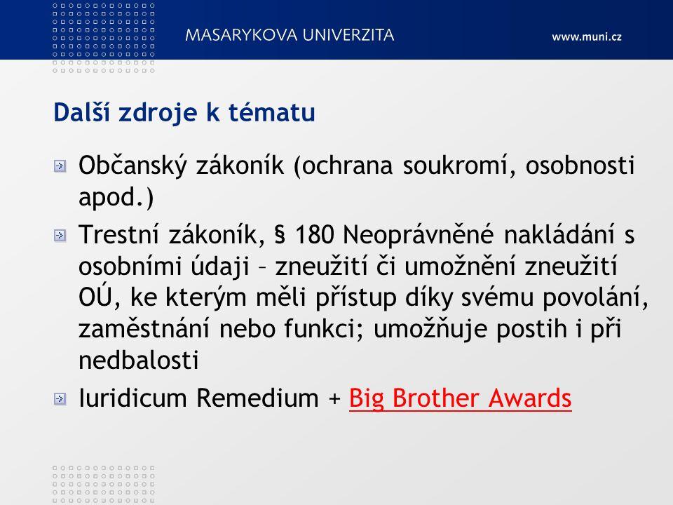 Další zdroje k tématu Občanský zákoník (ochrana soukromí, osobnosti apod.) Trestní zákoník, § 180 Neoprávněné nakládání s osobními údaji – zneužití či umožnění zneužití OÚ, ke kterým měli přístup díky svému povolání, zaměstnání nebo funkci; umožňuje postih i při nedbalosti Iuridicum Remedium + Big Brother AwardsBig Brother Awards