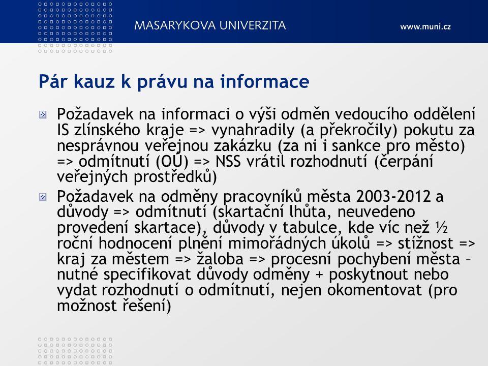 Pár kauz k právu na informace Požadavek na informaci o výši odměn vedoucího oddělení IS zlínského kraje => vynahradily (a překročily) pokutu za nesprávnou veřejnou zakázku (za ni i sankce pro město) => odmítnutí (OÚ) => NSS vrátil rozhodnutí (čerpání veřejných prostředků) Požadavek na odměny pracovníků města 2003-2012 a důvody => odmítnutí (skartační lhůta, neuvedeno provedení skartace), důvody v tabulce, kde víc než ½ roční hodnocení plnění mimořádných úkolů => stížnost => kraj za městem => žaloba => procesní pochybení města – nutné specifikovat důvody odměny + poskytnout nebo vydat rozhodnutí o odmítnutí, nejen okomentovat (pro možnost řešení)