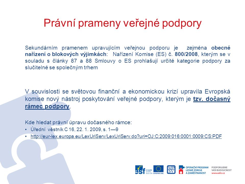 Právní prameny veřejné podpory Sekundárním pramenem upravujícím veřejnou podporu je zejména obecné nařízení o blokových výjimkách:Nařízení Komise (ES) č.
