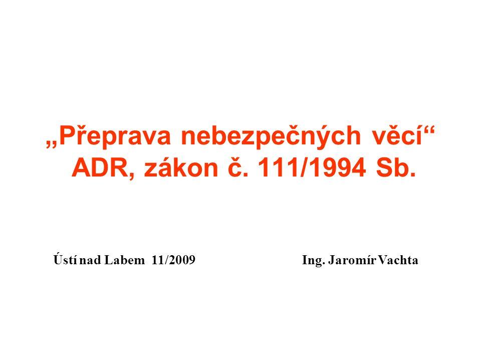 """""""Přeprava nebezpečných věcí"""" ADR, zákon č. 111/1994 Sb. Ústí nad Labem 11/2009 Ing. Jaromír Vachta"""