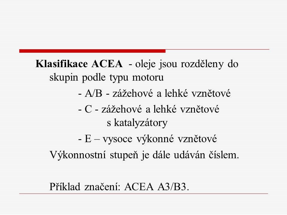Klasifikace ACEA - oleje jsou rozděleny do skupin podle typu motoru - A/B - zážehové a lehké vznětové - C - zážehové a lehké vznětové s katalyzátory - E – vysoce výkonné vznětové Výkonnostní stupeň je dále udáván číslem.