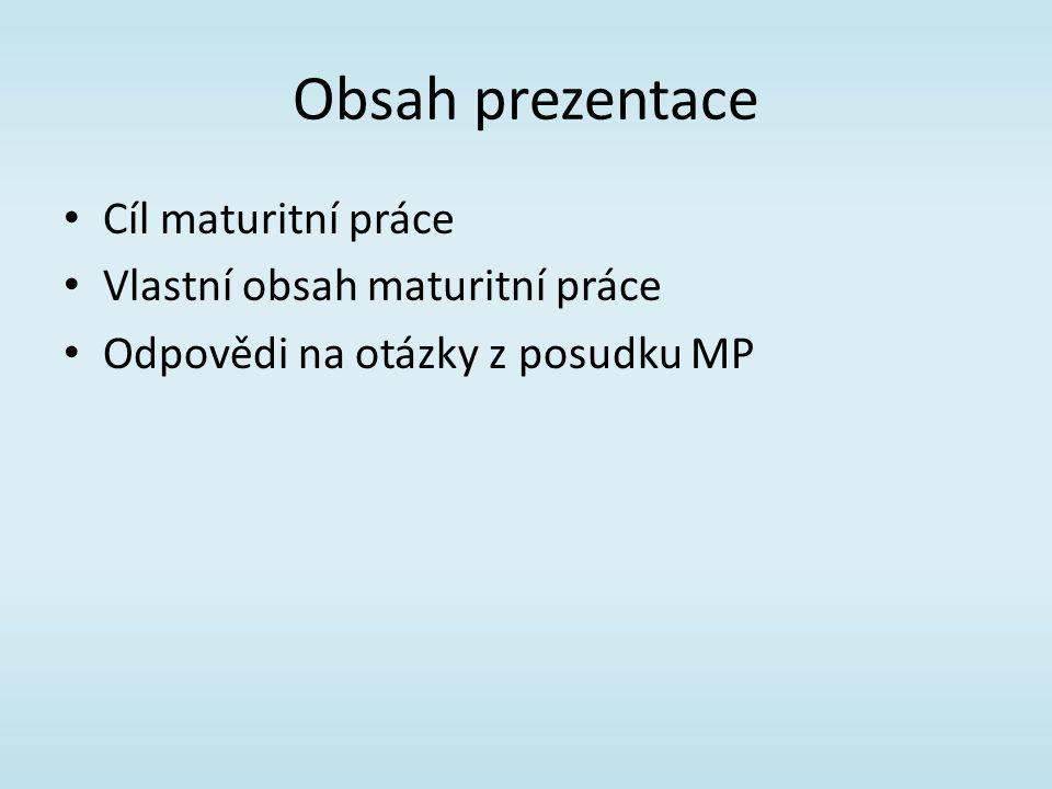 Obsah prezentace Cíl maturitní práce Vlastní obsah maturitní práce Odpovědi na otázky z posudku MP