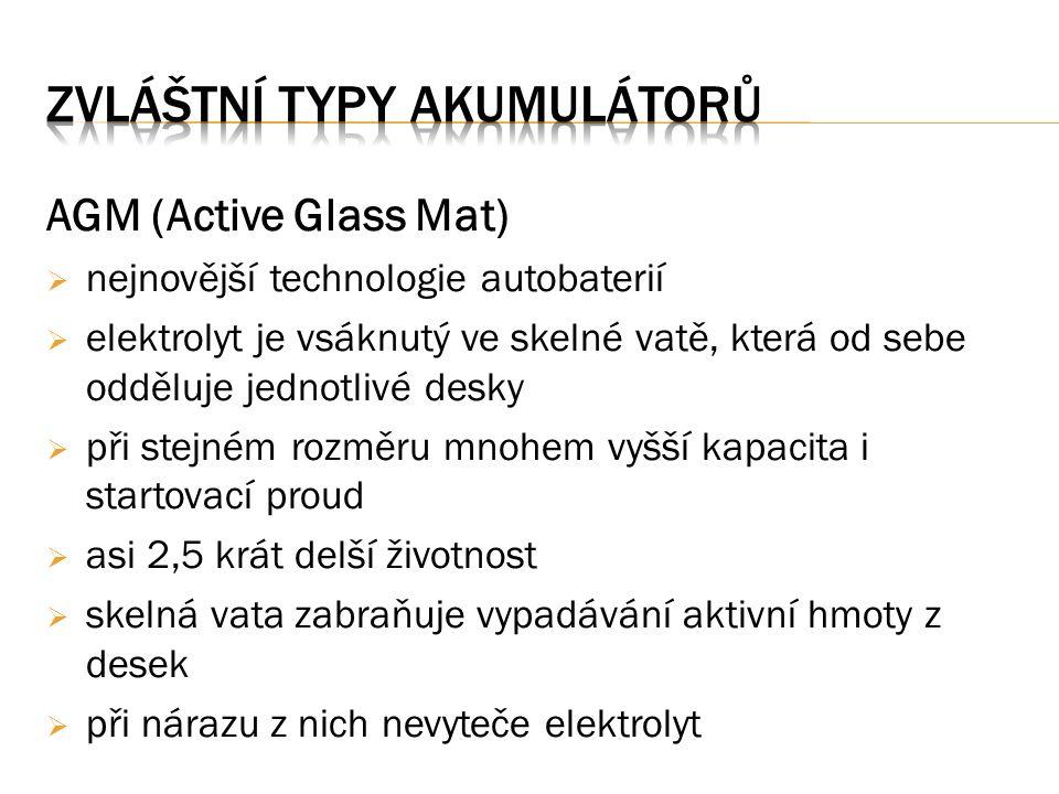 AGM (Active Glass Mat)  nejnovější technologie autobaterií  elektrolyt je vsáknutý ve skelné vatě, která od sebe odděluje jednotlivé desky  při stejném rozměru mnohem vyšší kapacita i startovací proud  asi 2,5 krát delší životnost  skelná vata zabraňuje vypadávání aktivní hmoty z desek  při nárazu z nich nevyteče elektrolyt