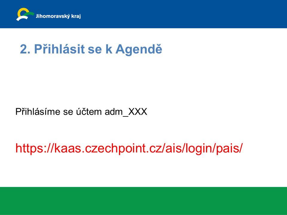 Přihlásíme se účtem adm_XXX https://kaas.czechpoint.cz/ais/login/pais/ 2. Přihlásit se k Agendě