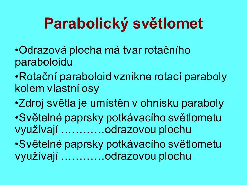 Parabolický světlomet Odrazová plocha má tvar rotačního paraboloidu Rotační paraboloid vznikne rotací paraboly kolem vlastní osy Zdroj světla je umístěn v ohnisku paraboly Světelné paprsky potkávacího světlometu využívají …………odrazovou plochu