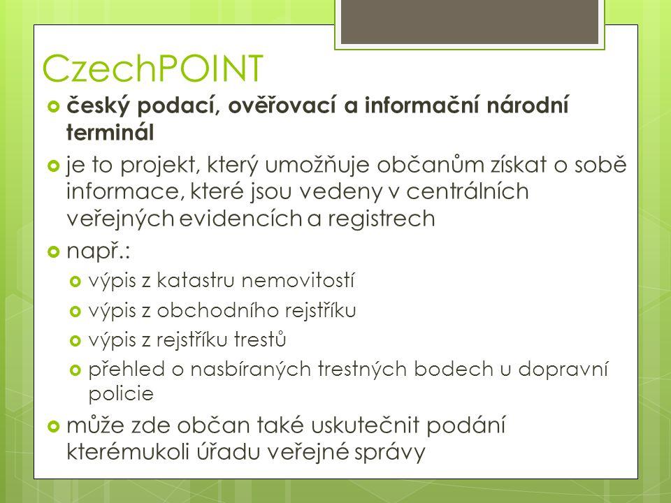 CzechPOINT  český podací, ověřovací a informační národní terminál  je to projekt, který umožňuje občanům získat o sobě informace, které jsou vedeny v centrálních veřejných evidencích a registrech  např.:  výpis z katastru nemovitostí  výpis z obchodního rejstříku  výpis z rejstříku trestů  přehled o nasbíraných trestných bodech u dopravní policie  může zde občan také uskutečnit podání kterémukoli úřadu veřejné správy