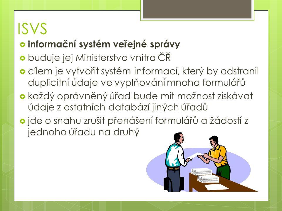 ISVS  informační systém veřejné správy  buduje jej Ministerstvo vnitra ČŘ  cílem je vytvořit systém informací, který by odstranil duplicitní údaje ve vyplňování mnoha formulářů  každý oprávněný úřad bude mít možnost získávat údaje z ostatních databází jiných úřadů  jde o snahu zrušit přenášení formulářů a žádostí z jednoho úřadu na druhý