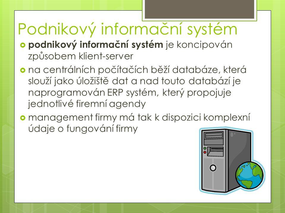 Podnikový informační systém  podnikový informační systém je koncipován způsobem klient-server  na centrálních počítačích běží databáze, která slouží jako úložiště dat a nad touto databází je naprogramován ERP systém, který propojuje jednotlivé firemní agendy  management firmy má tak k dispozici komplexní údaje o fungování firmy