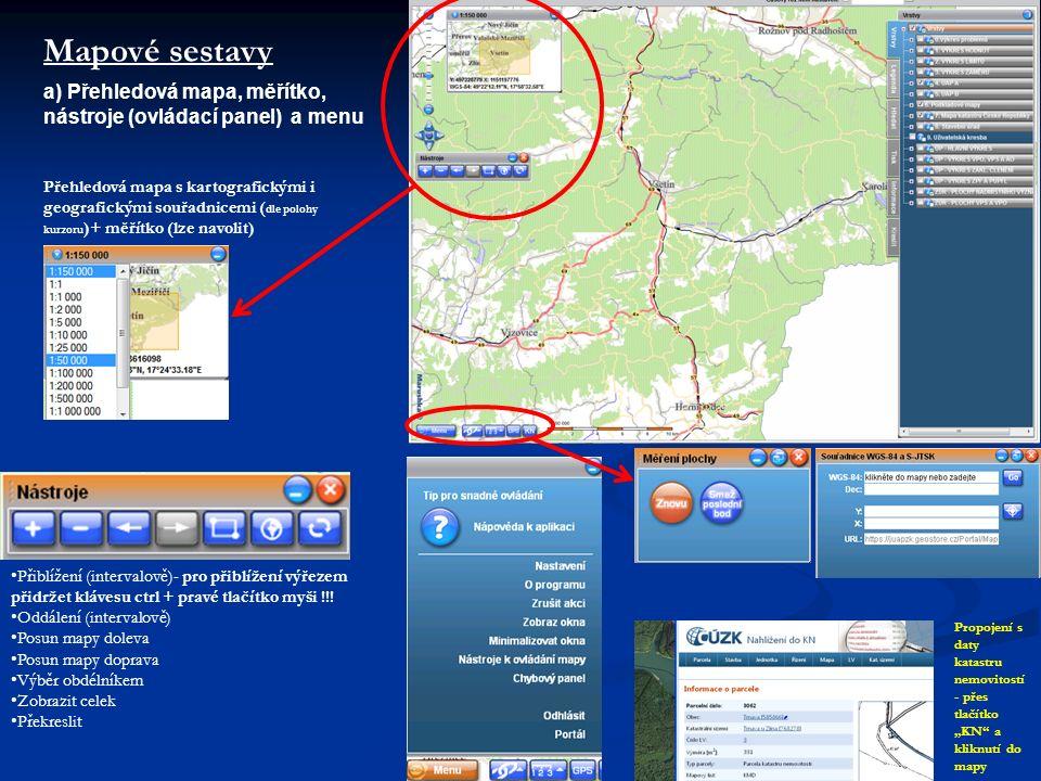 Mapové sestavy a) Přehledová mapa, měřítko, nástroje (ovládací panel) a menu Přehledová mapa s kartografickými i geografickými souřadnicemi ( dle polohy kurzoru )+ měřítko (lze navolit) Přiblížení (intervalově)- pro přiblížení výřezem přidržet klávesu ctrl + pravé tlačítko myši !!.