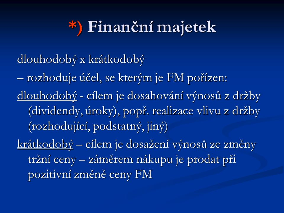 *) Finanční majetek dlouhodobý x krátkodobý – rozhoduje účel, se kterým je FM pořízen: dlouhodobý - cílem je dosahování výnosů z držby (dividendy, úro