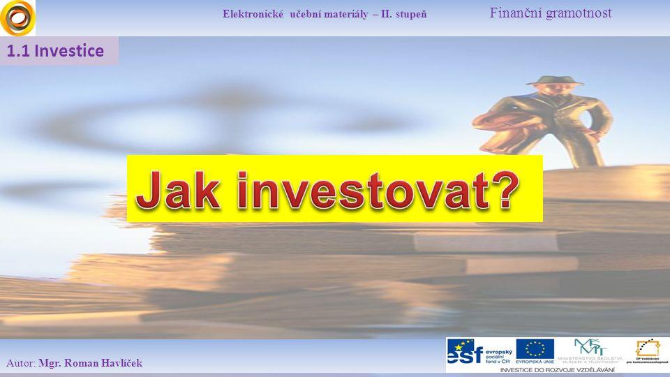 Elektronické učební materiály – II. stupeň Finanční gramotnost Autor: Mgr. Roman Havlíček 1.1 Investice