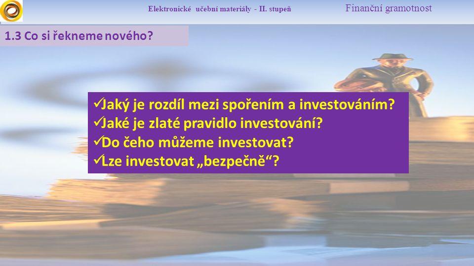 Elektronické učební materiály - II. stupeň Finanční gramotnost 1.3 Co si řekneme nového? Jaký je rozdíl mezi spořením a investováním? Jaké je zlaté pr