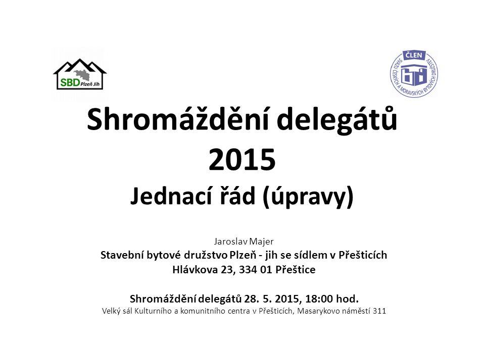 Shromáždění delegátů 2015 Jednací řád (úpravy) Jaroslav Majer Stavební bytové družstvo Plzeň - jih se sídlem v Přešticích Hlávkova 23, 334 01 Přeštice Shromáždění delegátů 28.