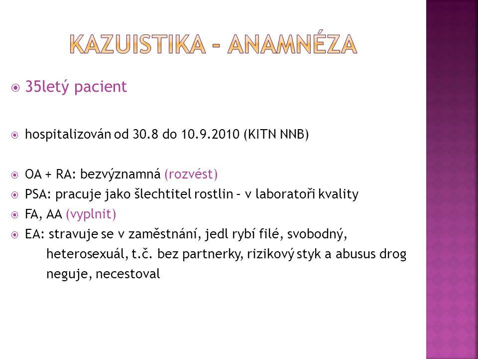  35letý pacient  hospitalizován od 30.8 do 10.9.2010 (KITN NNB)  OA + RA: bezvýznamná (rozvést)  PSA: pracuje jako šlechtitel rostlin – v laboratoři kvality  FA, AA (vyplnit)  EA: stravuje se v zaměstnání, jedl rybí filé, svobodný, heterosexuál, t.č.