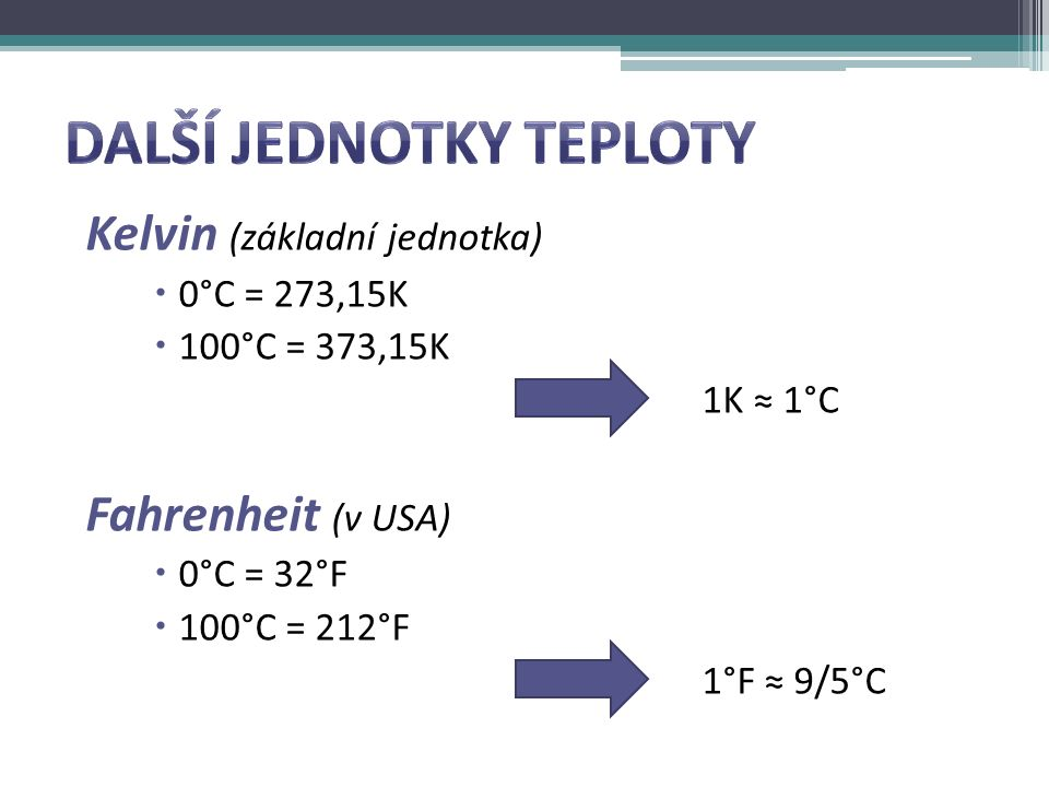 Kelvin (základní jednotka)  0°C = 273,15K  100°C = 373,15K 1K ≈ 1°C Fahrenheit (v USA)  0°C = 32°F  100°C = 212°F 1°F ≈ 9/5°C