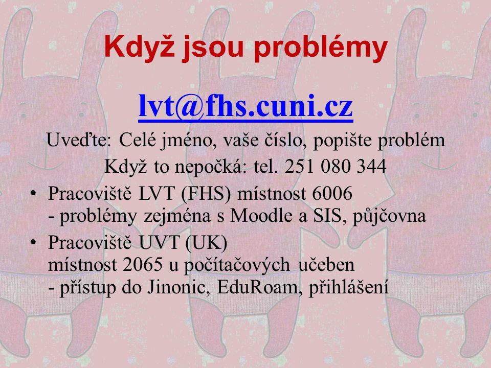 Když jsou problémy lvt@fhs.cuni.cz Uveďte: Celé jméno, vaše číslo, popište problém Když to nepočká: tel. 251 080 344 Pracoviště LVT (FHS) místnost 600
